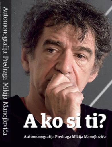 A ko si ti? : automonografija Predraga Mikija Manojlovića